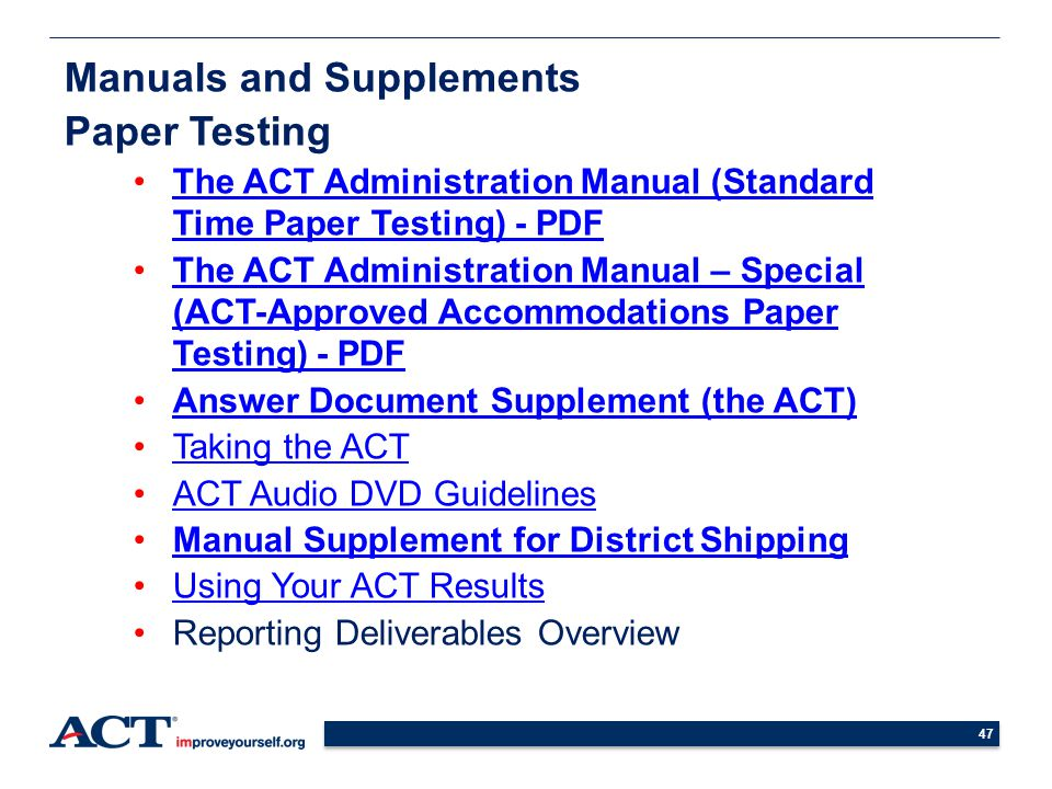 Manuals and Supplements Paper Testing The ACT Administration Manual (Standard Time Paper Testing) - PDFThe ACT Administration Manual (Standard Time Paper Testing) - PDF The ACT Administration Manual – Special (ACT-Approved Accommodations Paper Testing) - PDFThe ACT Administration Manual – Special (ACT-Approved Accommodations Paper Testing) - PDF Answer Document Supplement (the ACT) Taking the ACT ACT Audio DVD Guidelines Manual Supplement for District Shipping Using Your ACT Results Reporting Deliverables Overview 47