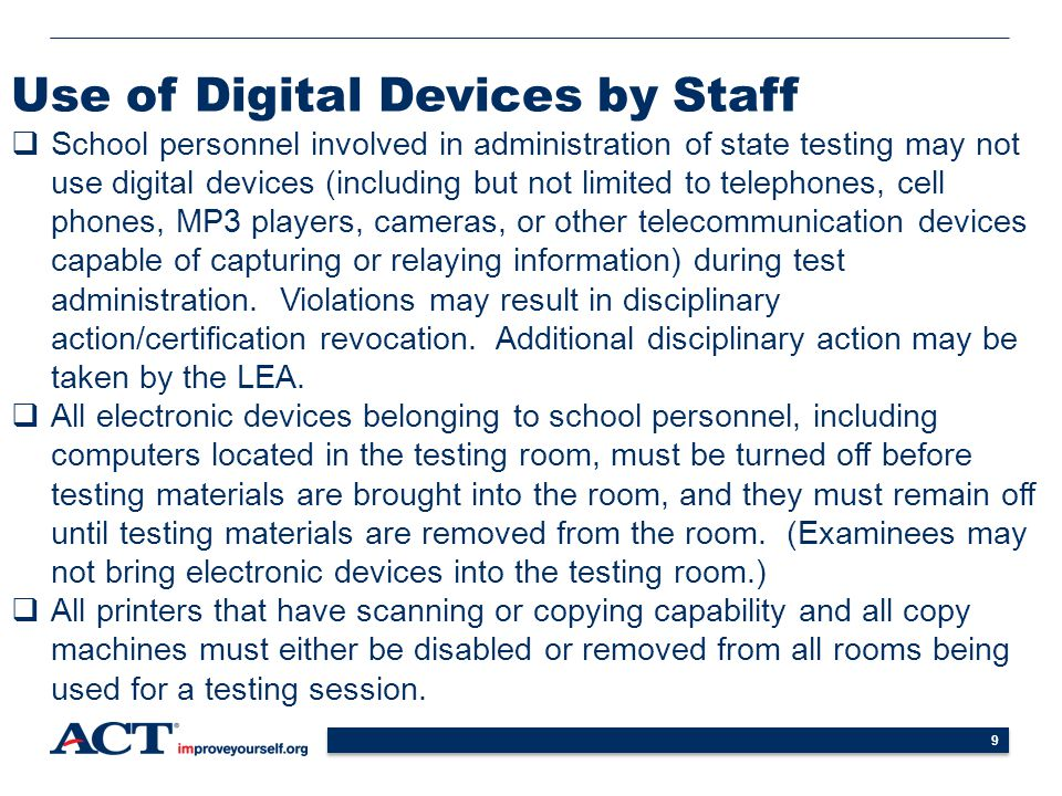 9 Use of Digital Devices by Staff  School personnel involved in administration of state testing may not use digital devices (including but not limited to telephones, cell phones, MP3 players, cameras, or other telecommunication devices capable of capturing or relaying information) during test administration.
