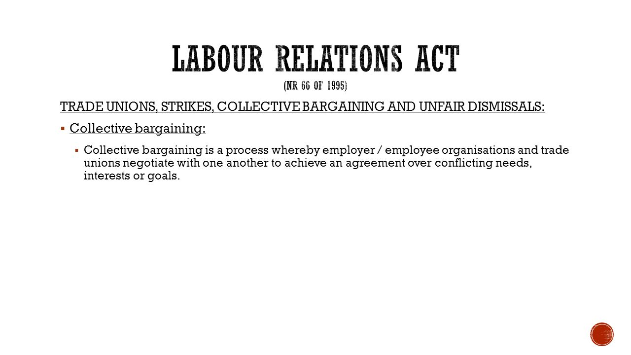 TRADE UNIONS, STRIKES, COLLECTIVE BARGAINING AND UNFAIR DISMISSALS:  Collective bargaining:  Collective bargaining is a process whereby employer / e