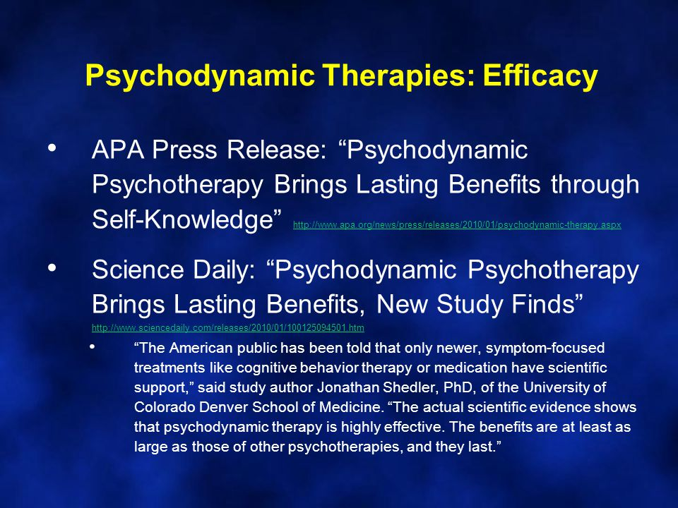 Psychodynamic Therapies: Efficacy APA Press Release: Psychodynamic Psychotherapy Brings Lasting Benefits through Self-Knowledge http://www.apa.org/news/press/releases/2010/01/psychodynamic-therapy.aspx http://www.apa.org/news/press/releases/2010/01/psychodynamic-therapy.aspx Science Daily: Psychodynamic Psychotherapy Brings Lasting Benefits, New Study Finds http://www.sciencedaily.com/releases/2010/01/100125094501.htm http://www.sciencedaily.com/releases/2010/01/100125094501.htm The American public has been told that only newer, symptom-focused treatments like cognitive behavior therapy or medication have scientific support, said study author Jonathan Shedler, PhD, of the University of Colorado Denver School of Medicine.