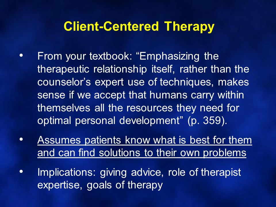 Client-Centered Therapy From your textbook: Emphasizing the therapeutic relationship itself, rather than the counselor's expert use of techniques, makes sense if we accept that humans carry within themselves all the resources they need for optimal personal development (p.