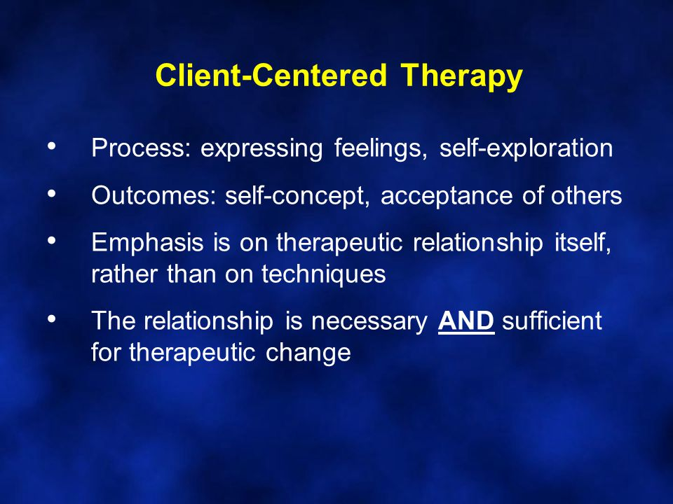 Client-Centered Therapy Process: expressing feelings, self-exploration Outcomes: self-concept, acceptance of others Emphasis is on therapeutic relationship itself, rather than on techniques The relationship is necessary AND sufficient for therapeutic change