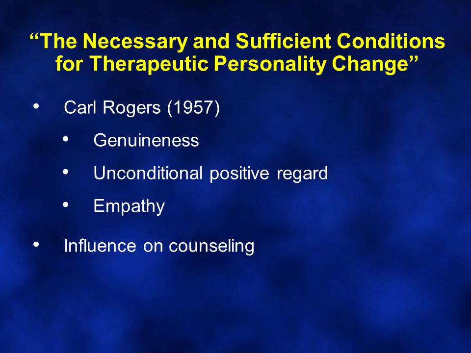 The Necessary and Sufficient Conditions for Therapeutic Personality Change Carl Rogers (1957) Genuineness Unconditional positive regard Empathy Influence on counseling