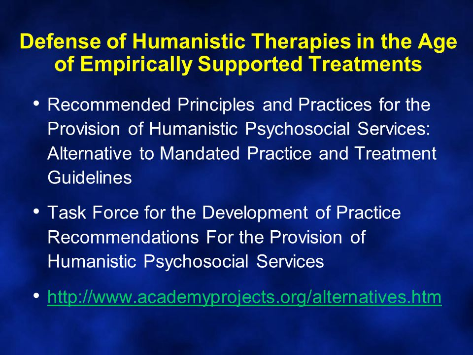 Defense of Humanistic Therapies in the Age of Empirically Supported Treatments Recommended Principles and Practices for the Provision of Humanistic Psychosocial Services: Alternative to Mandated Practice and Treatment Guidelines Task Force for the Development of Practice Recommendations For the Provision of Humanistic Psychosocial Services http://www.academyprojects.org/alternatives.htm