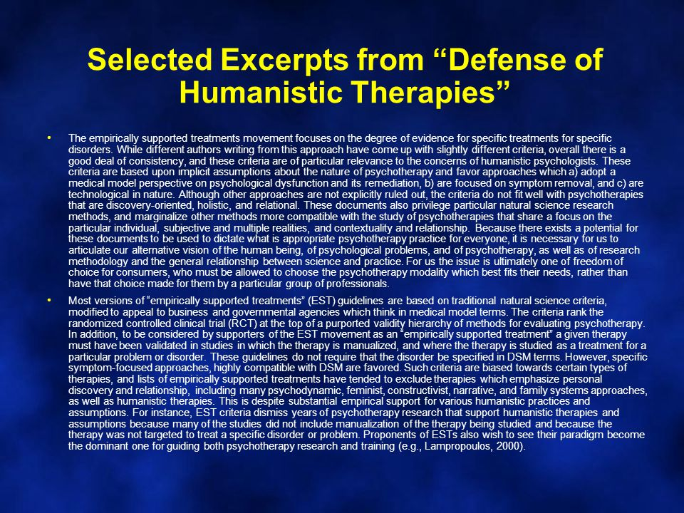 Selected Excerpts from Defense of Humanistic Therapies The empirically supported treatments movement focuses on the degree of evidence for specific treatments for specific disorders.