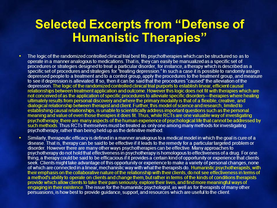 Selected Excerpts from Defense of Humanistic Therapies The logic of the randomized controlled clinical trial best fits psychotherapies which can be structured so as to operate in a manner analogous to medications.