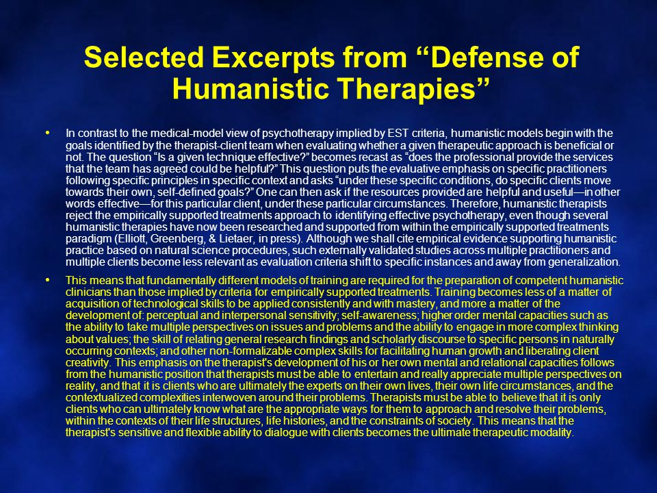 Selected Excerpts from Defense of Humanistic Therapies In contrast to the medical-model view of psychotherapy implied by EST criteria, humanistic models begin with the goals identified by the therapist-client team when evaluating whether a given therapeutic approach is beneficial or not.