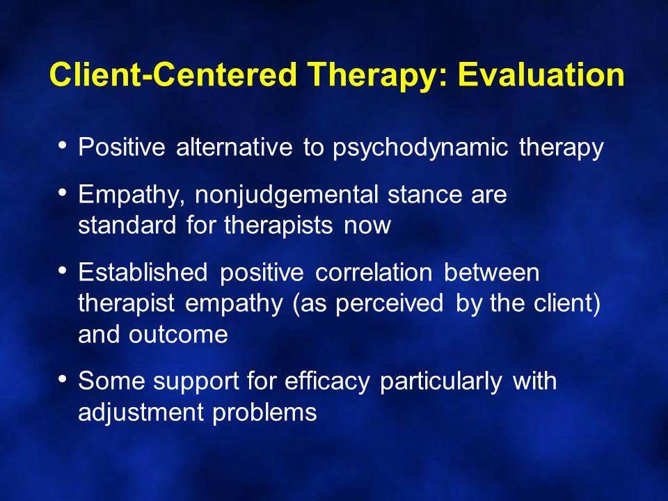 Positive alternative to psychodynamic therapy Empathy, nonjudgemental stance are standard for therapists now Established positive correlation between therapist empathy (as perceived by the client) and outcome Some support for efficacy particularly with adjustment problems Client-Centered Therapy: Evaluation