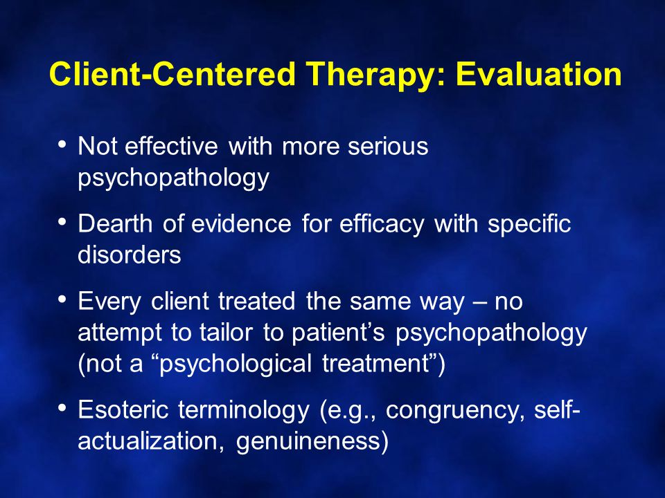 Not effective with more serious psychopathology Dearth of evidence for efficacy with specific disorders Every client treated the same way – no attempt to tailor to patient's psychopathology (not a psychological treatment ) Esoteric terminology (e.g., congruency, self- actualization, genuineness) Client-Centered Therapy: Evaluation