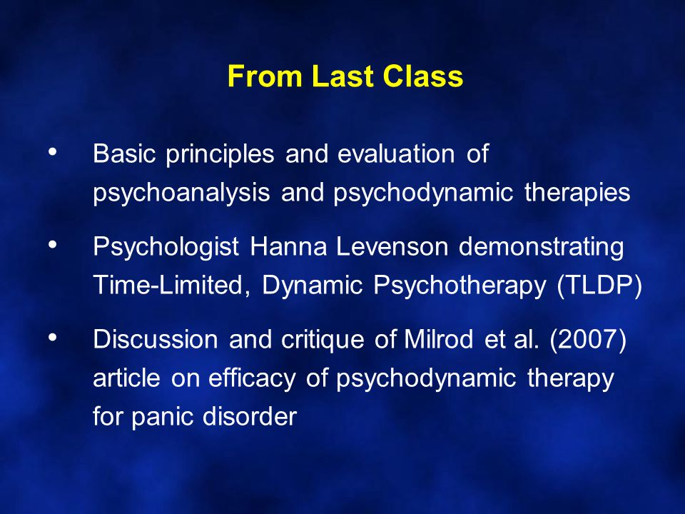 From Last Class Basic principles and evaluation of psychoanalysis and psychodynamic therapies Psychologist Hanna Levenson demonstrating Time-Limited, Dynamic Psychotherapy (TLDP) Discussion and critique of Milrod et al.