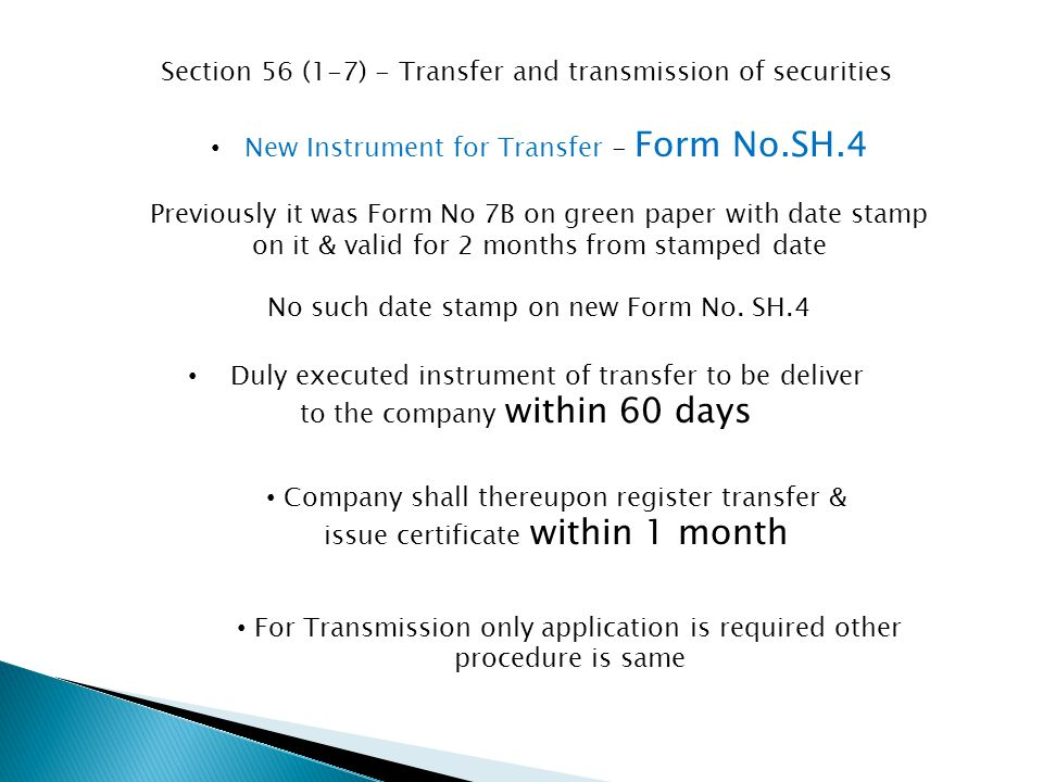 Section 56 (1-7) - Transfer and transmission of securities New Instrument for Transfer - Form No.SH.4 Previously it was Form No 7B on green paper with date stamp on it & valid for 2 months from stamped date No such date stamp on new Form No.
