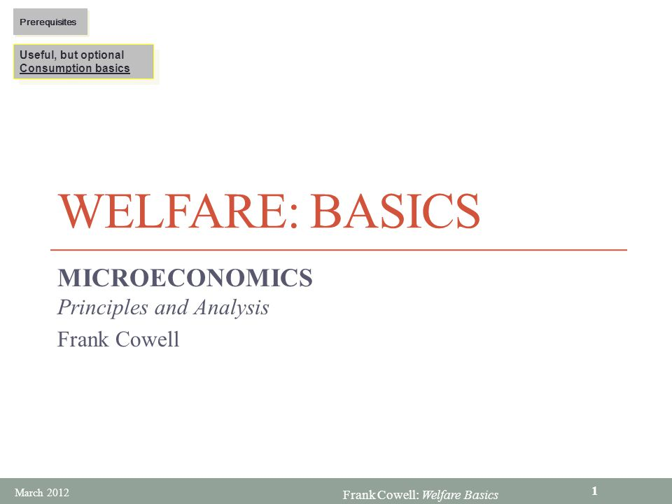 Frank Cowell: Welfare Basics WELFARE: BASICS MICROECONOMICS Principles and Analysis Frank Cowell Useful, but optional Consumption basics Useful, but optional Consumption basics Prerequisites March 2012 1
