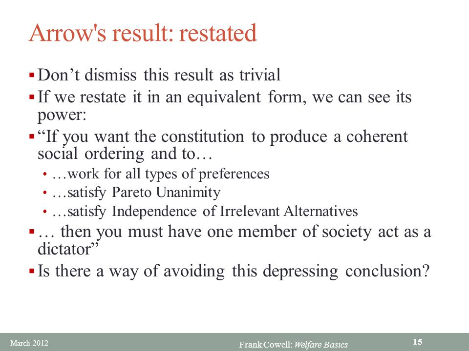 Frank Cowell: Welfare Basics Arrow s result: restated  Don't dismiss this result as trivial  If we restate it in an equivalent form, we can see its power:  If you want the constitution to produce a coherent social ordering and to… …work for all types of preferences …satisfy Pareto Unanimity …satisfy Independence of Irrelevant Alternatives  … then you must have one member of society act as a dictator  Is there a way of avoiding this depressing conclusion.