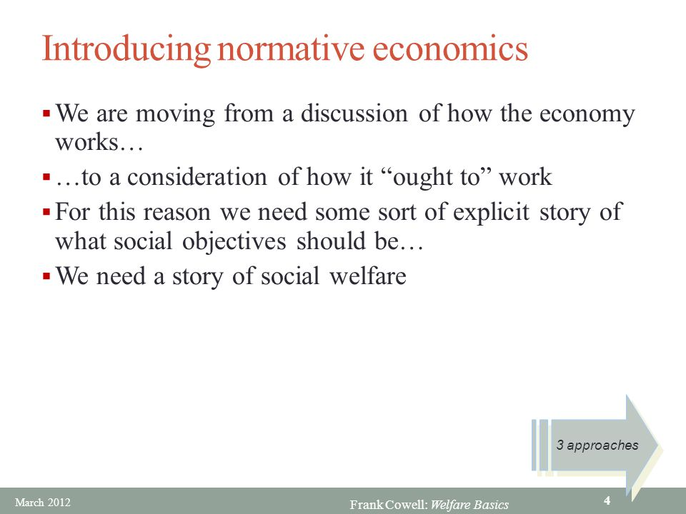Frank Cowell: Welfare Basics Introducing normative economics  We are moving from a discussion of how the economy works…  …to a consideration of how it ought to work  For this reason we need some sort of explicit story of what social objectives should be…  We need a story of social welfare 3 approaches March 2012 4