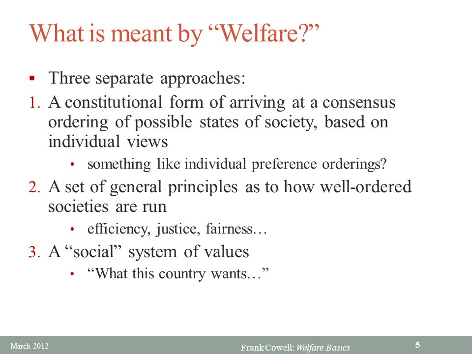 Frank Cowell: Welfare Basics Overview… Approaches to welfare The constitution Relaxing the assumptions Welfare: Basics A means for aggregating individual values March 2012 6