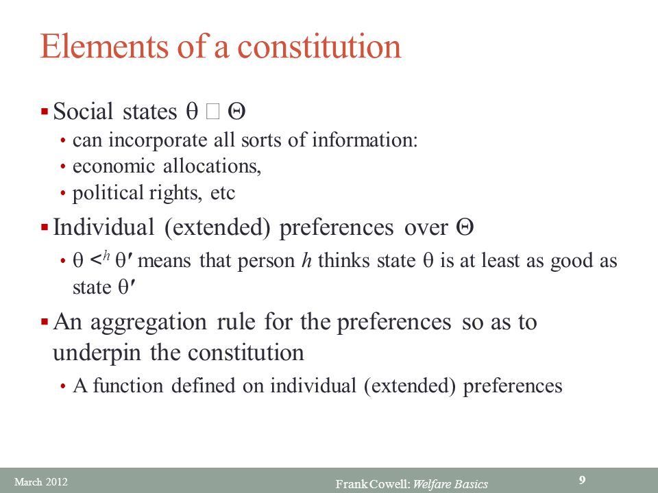 Frank Cowell: Welfare Basics Elements of a constitution  Social states  can incorporate all sorts of information: economic allocations, political rights, etc  Individual (extended) preferences over   < h  means that person h thinks state  is at least as good as state   An aggregation rule for the preferences so as to underpin the constitution A function defined on individual (extended) preferences March 2012 9