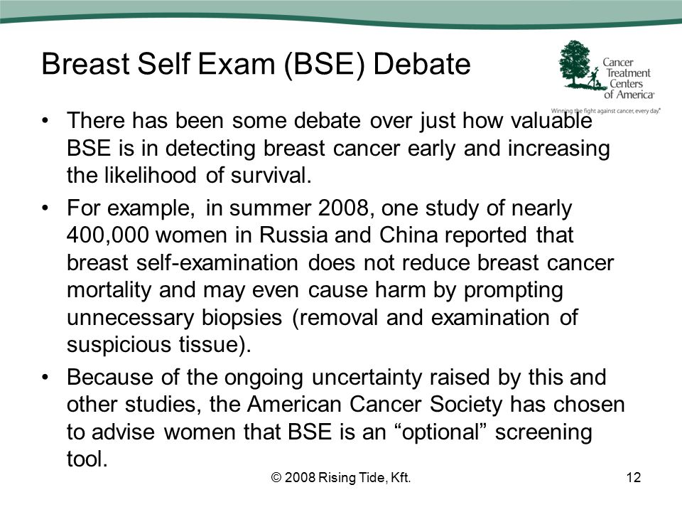 Breast Self Exam (BSE) Debate There has been some debate over just how valuable BSE is in detecting breast cancer early and increasing the likelihood of survival.