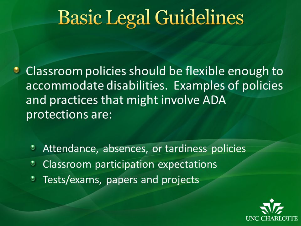 Classroom policies should be flexible enough to accommodate disabilities. Examples of policies and practices that might involve ADA protections are: A