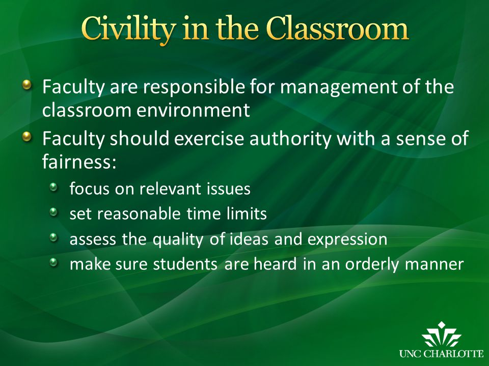 Faculty are responsible for management of the classroom environment Faculty should exercise authority with a sense of fairness: focus on relevant issues set reasonable time limits assess the quality of ideas and expression make sure students are heard in an orderly manner
