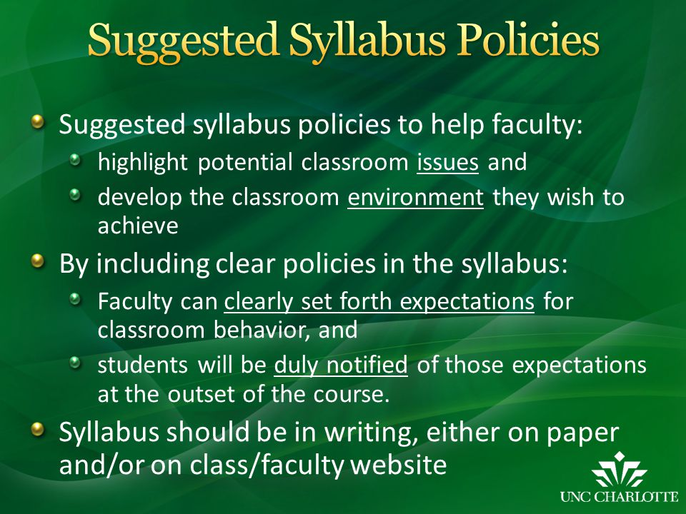 Suggested syllabus policies to help faculty: highlight potential classroom issues and develop the classroom environment they wish to achieve By including clear policies in the syllabus: Faculty can clearly set forth expectations for classroom behavior, and students will be duly notified of those expectations at the outset of the course.