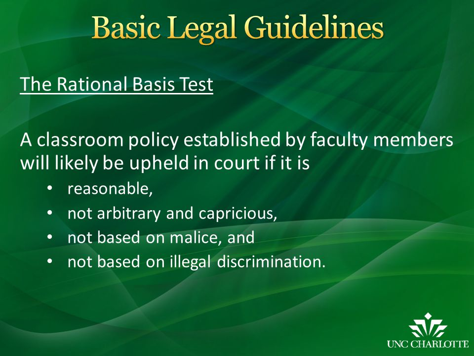 The Rational Basis Test A classroom policy established by faculty members will likely be upheld in court if it is reasonable, not arbitrary and capric