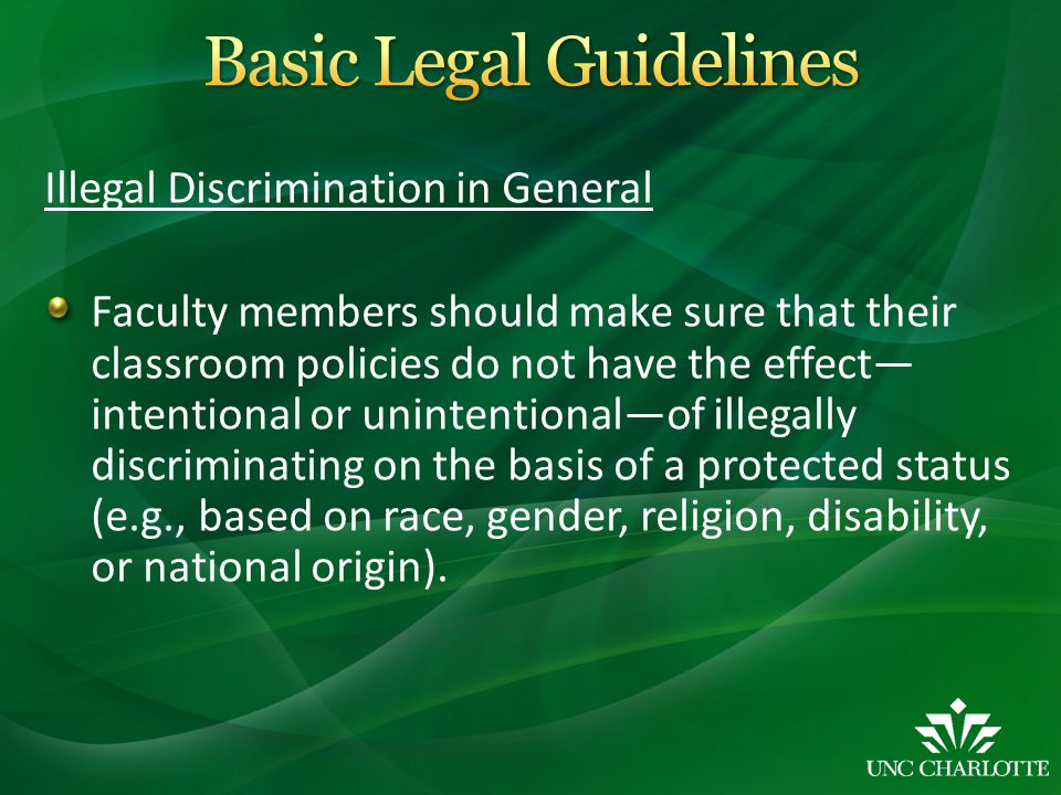 Illegal Discrimination in General Faculty members should make sure that their classroom policies do not have the effect— intentional or unintentional—of illegally discriminating on the basis of a protected status (e.g., based on race, gender, religion, disability, or national origin).