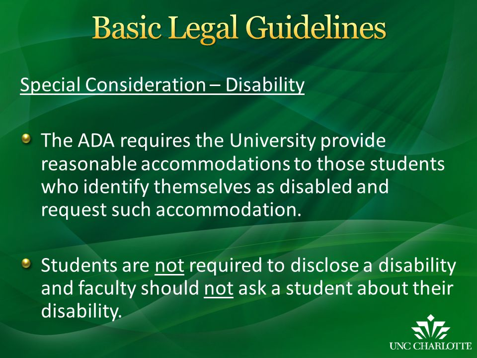 Special Consideration – Disability The ADA requires the University provide reasonable accommodations to those students who identify themselves as disabled and request such accommodation.