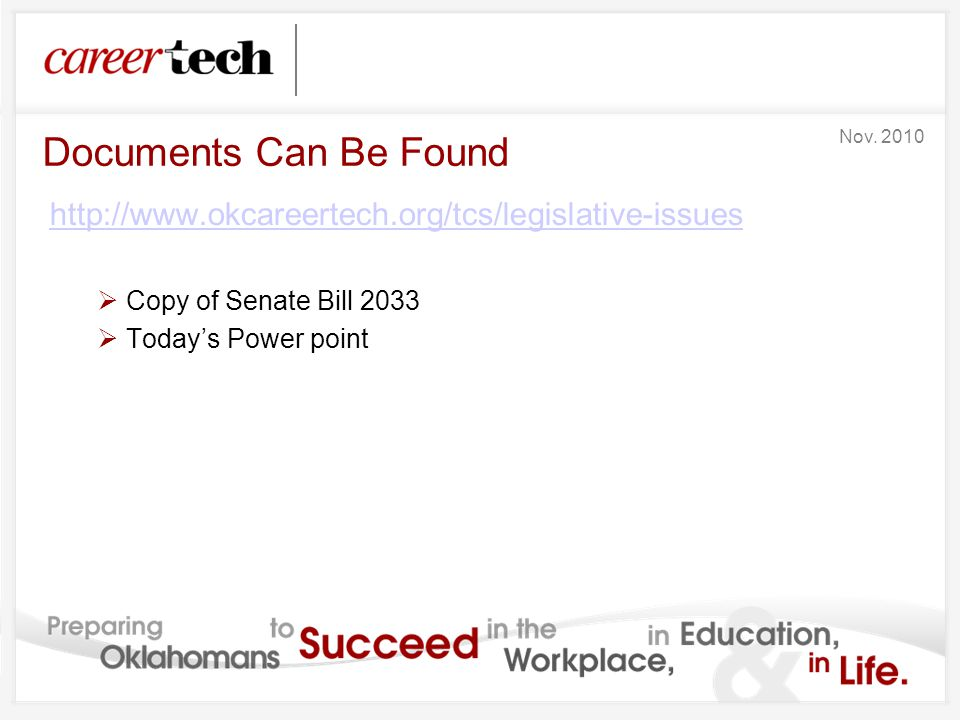Documents Can Be Found http://www.okcareertech.org/tcs/legislative-issues  Copy of Senate Bill 2033  Today's Power point Nov. 2010