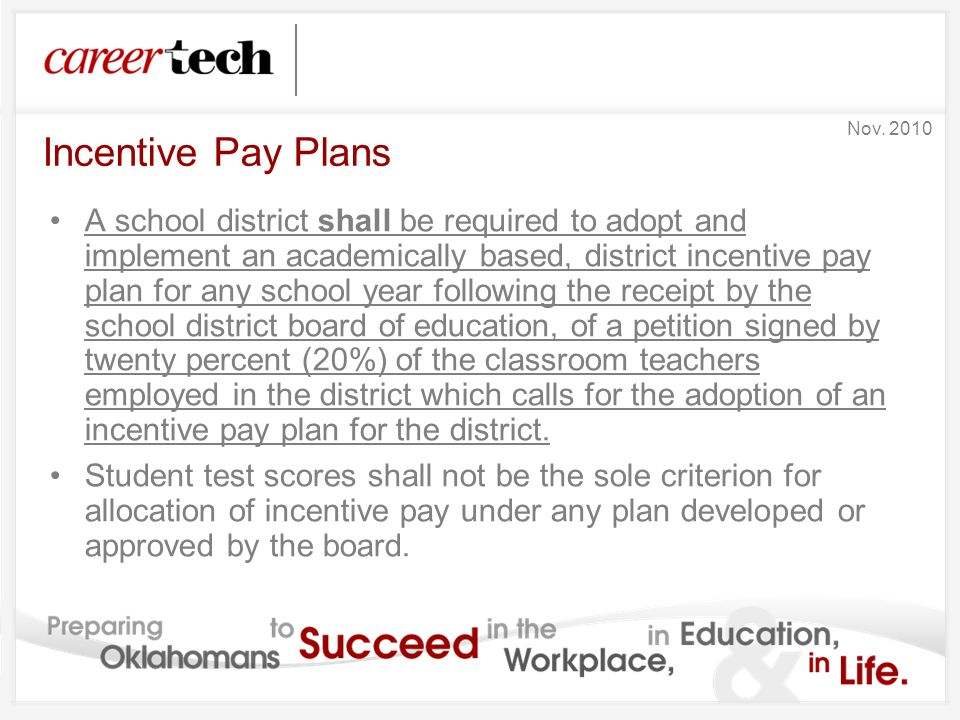 Incentive Pay Plans A school district shall be required to adopt and implement an academically based, district incentive pay plan for any school year