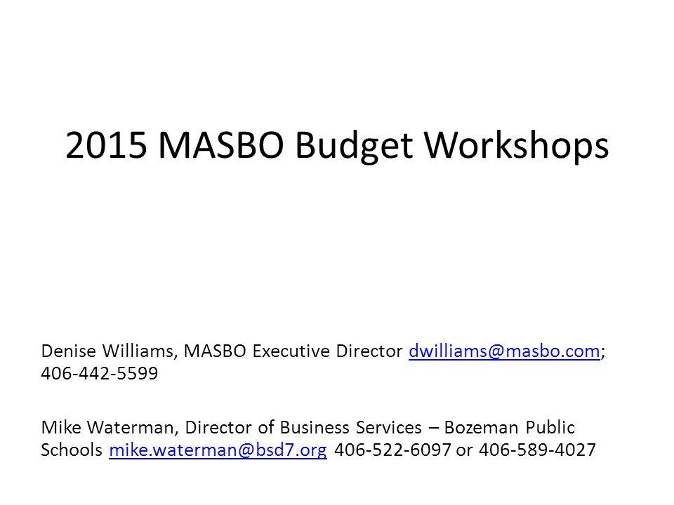 2015 MASBO Budget Workshops Denise Williams, MASBO Executive Director dwilliams@masbo.com; 406-442-5599dwilliams@masbo.com Mike Waterman, Director of Business Services – Bozeman Public Schools mike.waterman@bsd7.org 406-522-6097 or 406-589-4027mike.waterman@bsd7.org