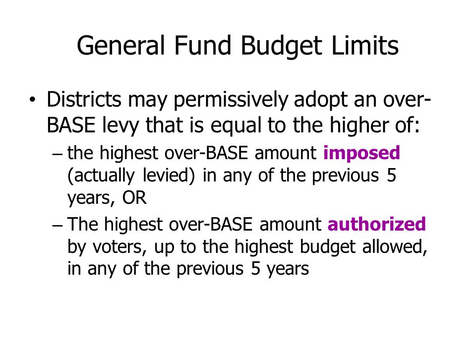 General Fund Budget Limits Districts may permissively adopt an over- BASE levy that is equal to the higher of: – the highest over-BASE amount imposed (actually levied) in any of the previous 5 years, OR – The highest over-BASE amount authorized by voters, up to the highest budget allowed, in any of the previous 5 years