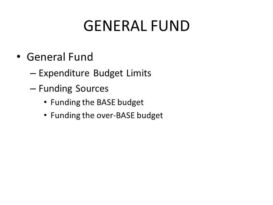 GENERAL FUND General Fund – Expenditure Budget Limits – Funding Sources Funding the BASE budget Funding the over-BASE budget