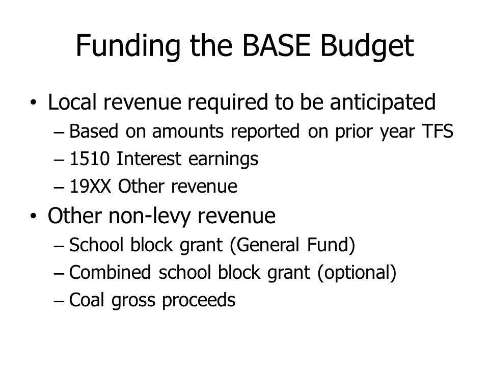 Funding the BASE Budget Local revenue required to be anticipated – Based on amounts reported on prior year TFS – 1510 Interest earnings – 19XX Other revenue Other non-levy revenue – School block grant (General Fund) – Combined school block grant (optional) – Coal gross proceeds