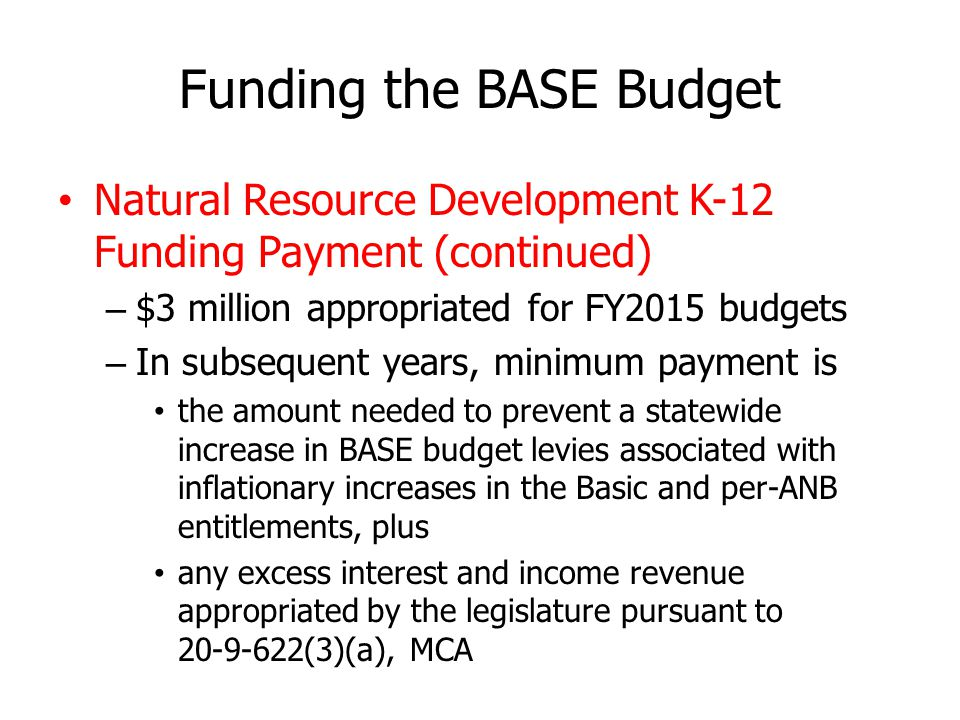 Funding the BASE Budget Natural Resource Development K-12 Funding Payment (continued) – $3 million appropriated for FY2015 budgets – In subsequent years, minimum payment is the amount needed to prevent a statewide increase in BASE budget levies associated with inflationary increases in the Basic and per-ANB entitlements, plus any excess interest and income revenue appropriated by the legislature pursuant to 20-9-622(3)(a), MCA