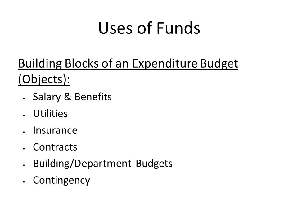 Uses of Funds Building Blocks of an Expenditure Budget (Objects): Salary & Benefits Utilities Insurance Contracts Building/Department Budgets Contingency