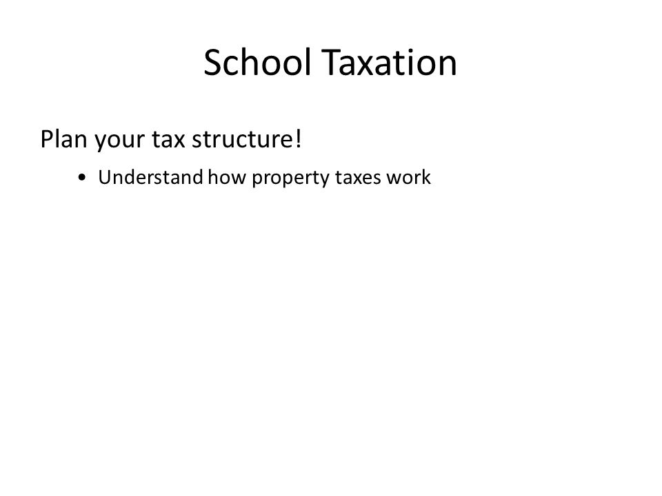 School Taxation Plan your tax structure! Understand how property taxes work