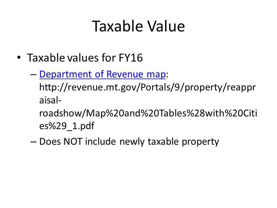 Taxable Value Taxable values for FY16 – Department of Revenue map: http://revenue.mt.gov/Portals/9/property/reappr aisal- roadshow/Map%20and%20Tables%28with%20Citi es%29_1.pdf Department of Revenue map – Does NOT include newly taxable property
