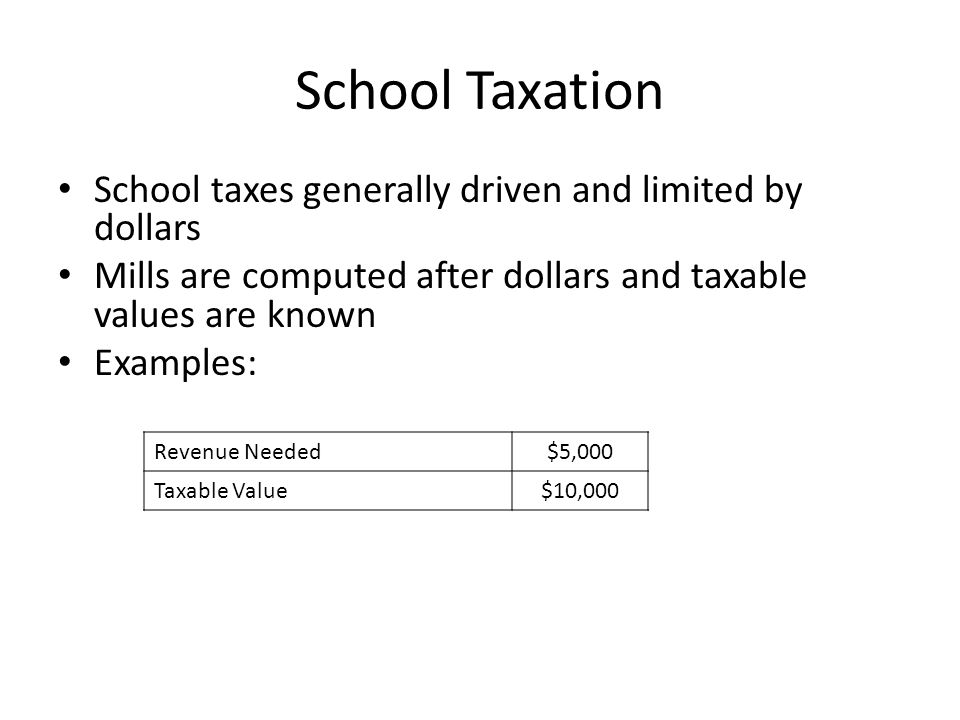 School Taxation School taxes generally driven and limited by dollars Mills are computed after dollars and taxable values are known Examples: Revenue Needed$5,000 Taxable Value$10,000 Value of 1 Mill (TV x 0.001)$10 Mills Levied (Revenue / Mill Value)500