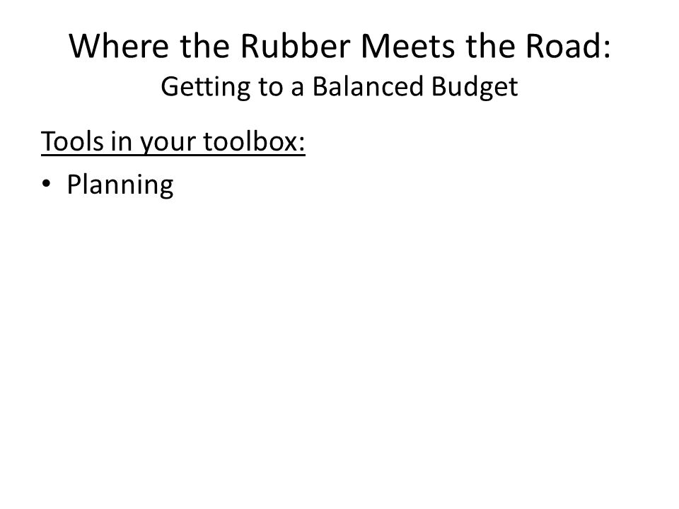 Where the Rubber Meets the Road: Getting to a Balanced Budget Tools in your toolbox: Planning