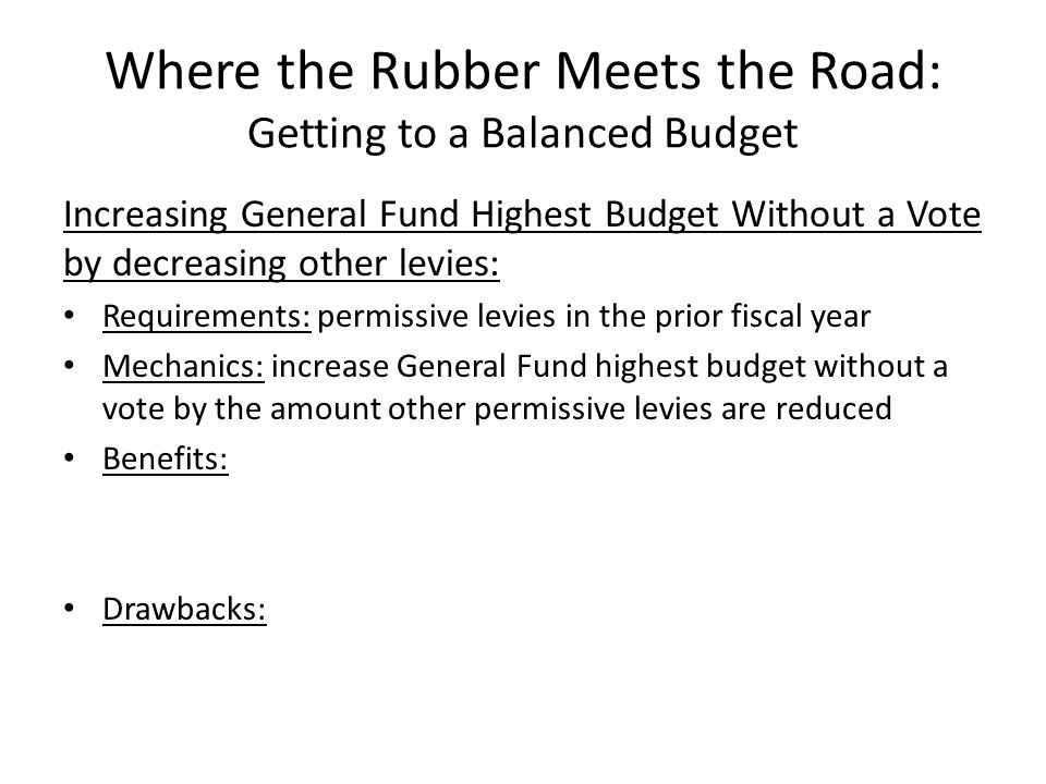 Where the Rubber Meets the Road: Getting to a Balanced Budget Increasing General Fund Highest Budget Without a Vote by decreasing other levies: Requirements: permissive levies in the prior fiscal year Mechanics: increase General Fund highest budget without a vote by the amount other permissive levies are reduced Benefits: Drawbacks: