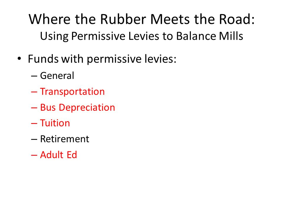 Where the Rubber Meets the Road: Using Permissive Levies to Balance Mills Funds with permissive levies: – General – Transportation – Bus Depreciation – Tuition – Retirement – Adult Ed