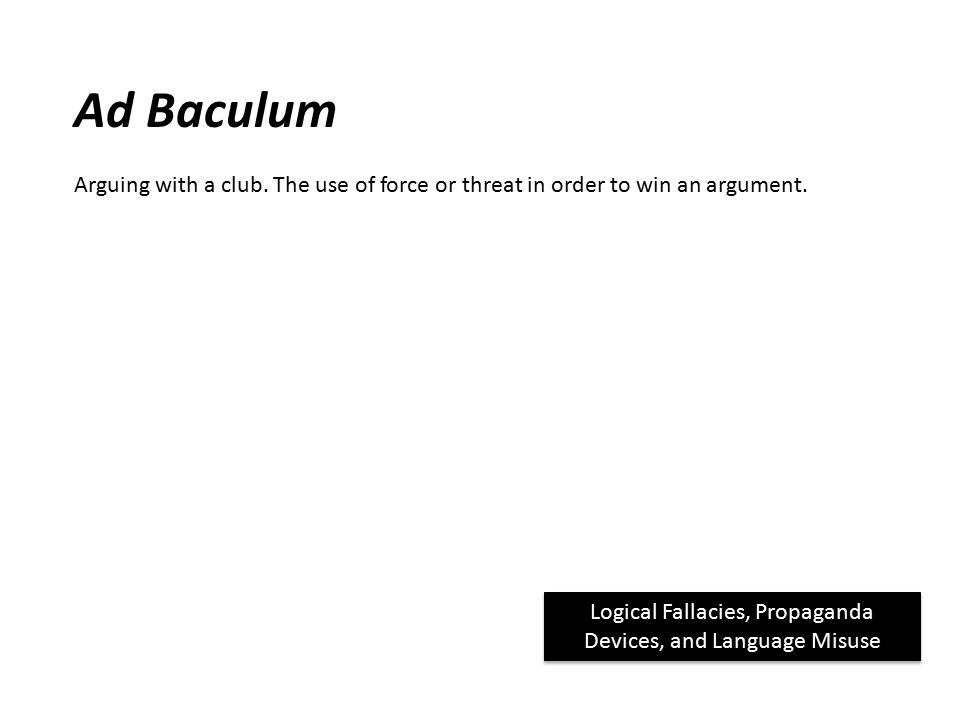 Ad Baculum Arguing with a club. The use of force or threat in order to win an argument.