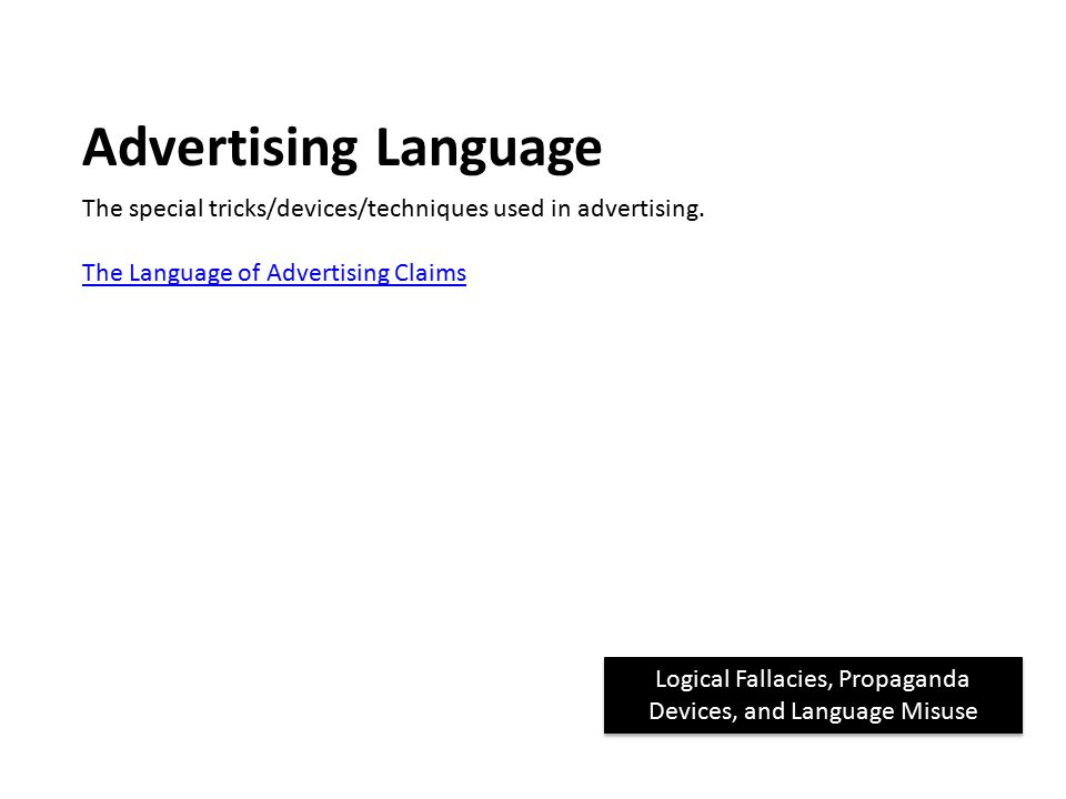 Logical Fallacies, Propaganda Devices, and Language Misuse Advertising Language The special tricks/devices/techniques used in advertising.