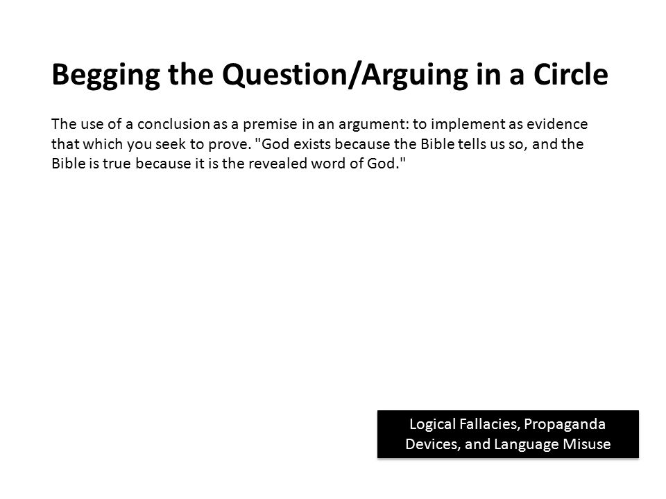 Logical Fallacies, Propaganda Devices, and Language Misuse Begging the Question/Arguing in a Circle The use of a conclusion as a premise in an argument: to implement as evidence that which you seek to prove.