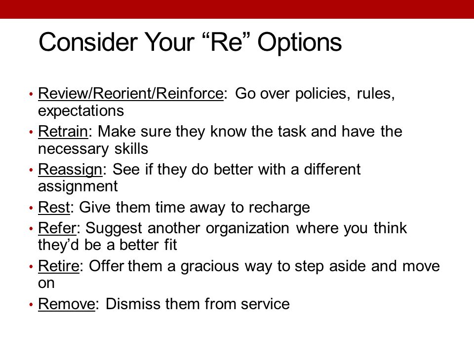 "Consider Your ""Re"" Options Review/Reorient/Reinforce: Go over policies, rules, expectations Retrain: Make sure they know the task and have the necessa"