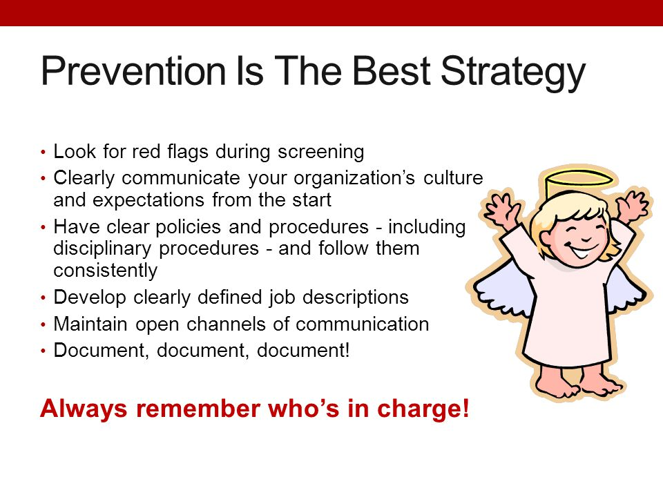 Prevention Is The Best Strategy Look for red flags during screening Clearly communicate your organization's culture and expectations from the start Ha