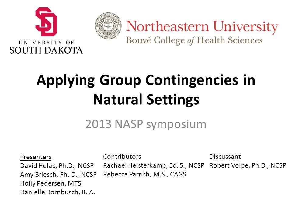 Applying Group Contingencies in Natural Settings 2013 NASP symposium Presenters David Hulac, Ph.D., NCSP Amy Briesch, Ph.