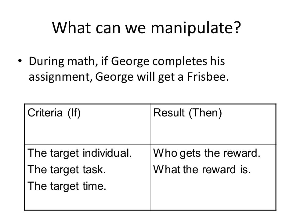 What can we manipulate? During math, if George completes his assignment, George will get a Frisbee. Criteria (If)Result (Then) The target individual.