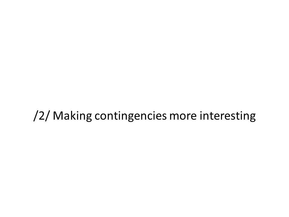 /2/ Making contingencies more interesting