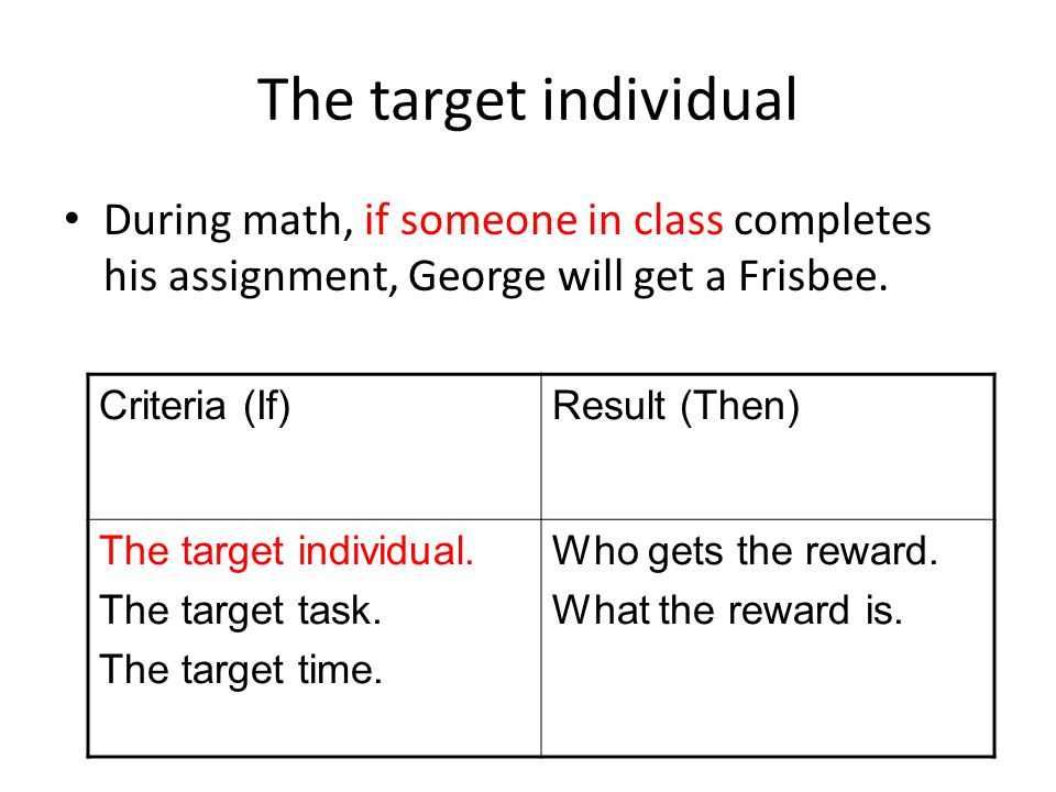 The target individual During math, if someone in class completes his assignment, George will get a Frisbee. Criteria (If)Result (Then) The target indi
